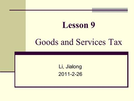 Lesson 9 Goods and Services Tax Li, Jialong 2011-2-26.