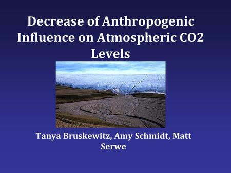 Decrease of Anthropogenic Influence on Atmospheric CO2 Levels Tanya Bruskewitz, Amy Schmidt, Matt Serwe.
