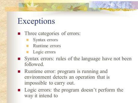 Exceptions Three categories of errors: Syntax errors Runtime errors Logic errors Syntax errors: rules of the language have not been followed. Runtime error: