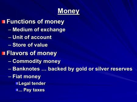 Money Functions of money –Medium of exchange –Unit of account –Store of value Flavors of money –Commodity money –Banknotes … backed by gold or silver reserves.