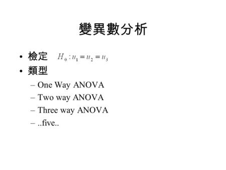 變異數分析 檢定 類型 –One Way ANOVA –Two way ANOVA –Three way ANOVA –..five..