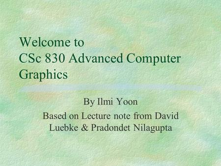 Welcome to CSc 830 Advanced Computer Graphics By Ilmi Yoon Based on Lecture note from David Luebke & Pradondet Nilagupta.