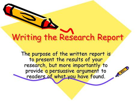 Writing the Research Report The purpose of the written report is to present the results of your research, but more importantly to provide a persuasive.