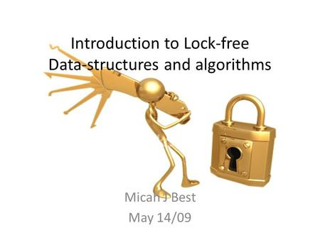Introduction to Lock-free Data-structures and algorithms Micah J Best May 14/09.