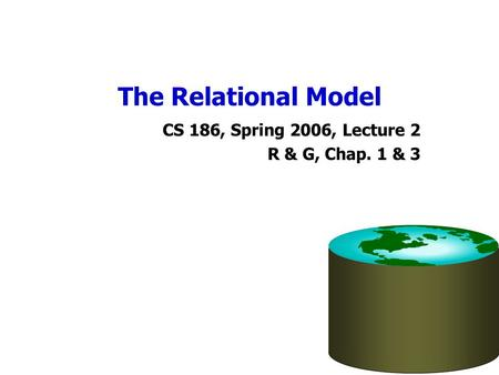 The Relational Model CS 186, Spring 2006, Lecture 2 R & G, Chap. 1 & 3.