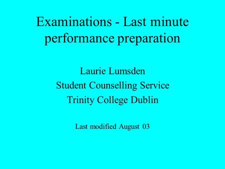 Examinations - Last minute performance preparation Laurie Lumsden Student Counselling Service Trinity College Dublin Last modified August 03.