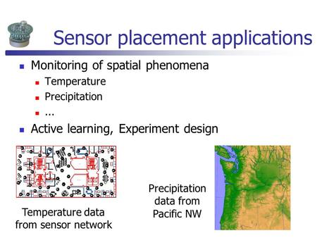 Sensor placement applications Monitoring of spatial phenomena Temperature Precipitation... Active learning, Experiment design Precipitation data from Pacific.