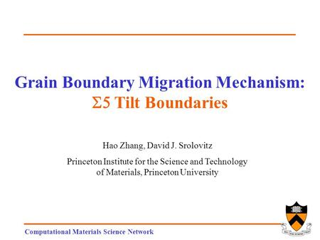 Computational Materials Science Network Grain Boundary Migration Mechanism:  Tilt Boundaries Hao Zhang, David J. Srolovitz Princeton Institute for the.