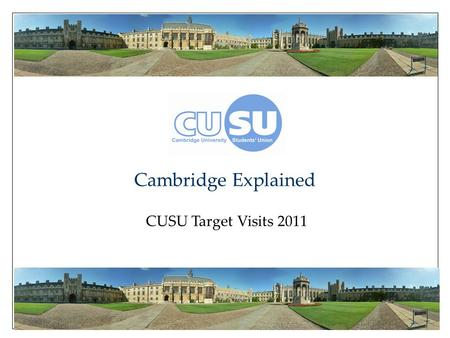 Cambridge Explained CUSU Target Visits 2011. Cambridge Explained ● Academic Life ● Collegiate System ● Student Life ● Welfare ● What Next? Cambridge Explained.