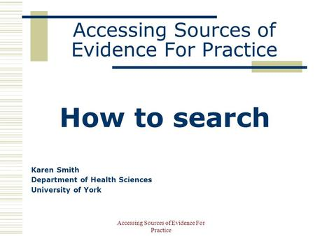 Accessing Sources of Evidence For Practice How to search Karen Smith Department of Health Sciences University of York.
