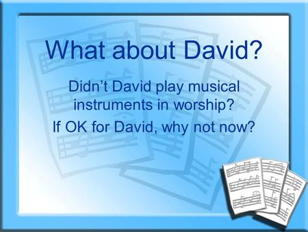 What about David? Didn't David play musical instruments in worship? If OK for David, why not now?