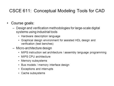 CSCE 611: Conceptual Modeling Tools for CAD Course goals: –Design and verification methodologies for large-scale digital systems using industrial tools.