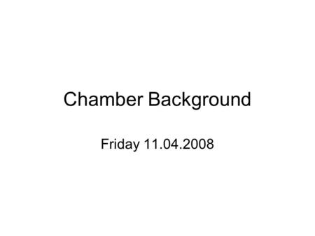 Chamber Background Friday 11.04.2008. Lights on 10:39 Long DMA has a leak… ignore the first few points.. An update is in the next slide..