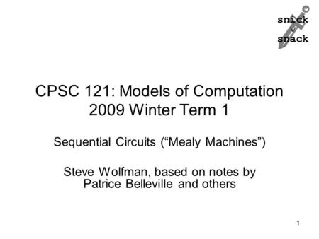 "Snick  snack CPSC 121: Models of Computation 2009 Winter Term 1 Sequential Circuits (""Mealy Machines"") Steve Wolfman, based on notes by Patrice Belleville."