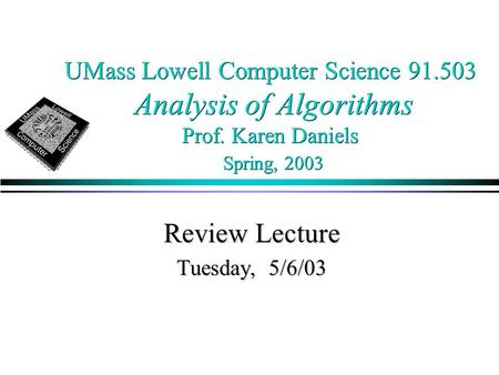 UMass Lowell Computer Science 91.503 Analysis of Algorithms Prof. Karen Daniels Spring, 2003 Review Lecture Tuesday, 5/6/03.