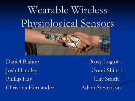 Wearable Wireless Physiological Sensors Daniel Bishop Rosy Logioia Josh Handley Gouri Shintri Phillip Hay Clay Smith Christina Hernandez Adam Stevenson.