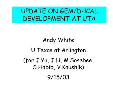 UPDATE ON GEM/DHCAL DEVELOPMENT AT UTA Andy White U.Texas at Arlington (for J.Yu, J.Li, M.Sosebee, S.Habib, V.Kaushik) 9/15/03.