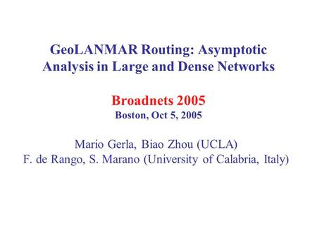 GeoLANMAR Routing: Asymptotic Analysis in Large and Dense Networks Broadnets 2005 Boston, Oct 5, 2005 Mario Gerla, Biao Zhou (UCLA) F. de Rango, S. Marano.