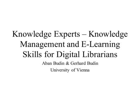 Knowledge Experts – Knowledge Management and E-Learning Skills for Digital Librarians Aban Budin & Gerhard Budin University of Vienna.