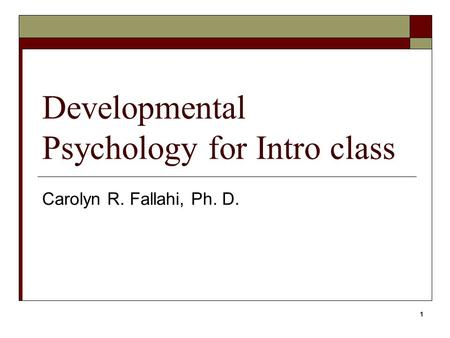 1 Developmental Psychology for Intro class Carolyn R. Fallahi, Ph. D.
