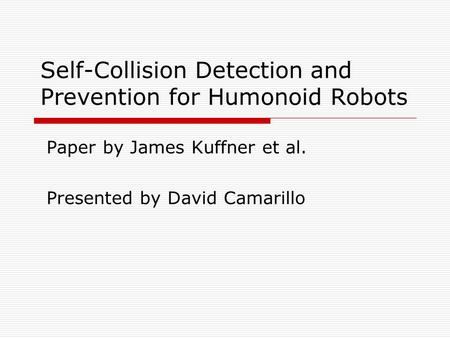 Self-Collision Detection and Prevention for Humonoid Robots Paper by James Kuffner et al. Presented by David Camarillo.