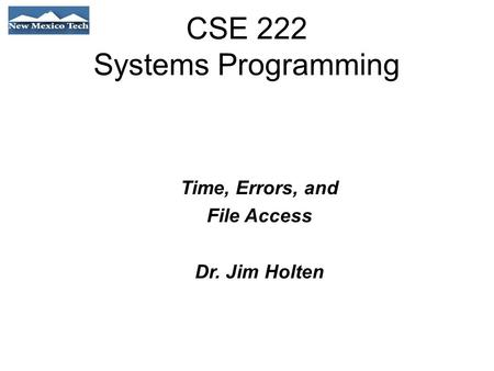 CSE 222 Systems Programming Time, Errors, and File Access Dr. Jim Holten.