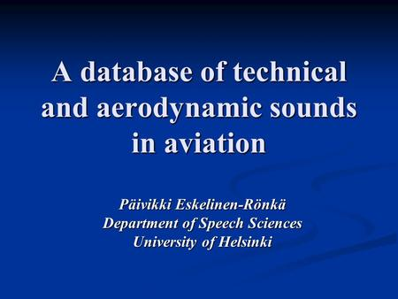 A database of technical and aerodynamic sounds in aviation Päivikki Eskelinen-Rönkä Department of Speech Sciences University of Helsinki.