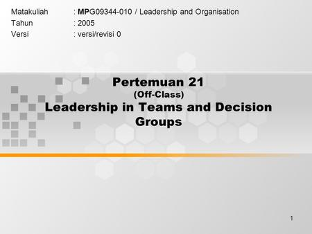1 Pertemuan 21 (Off-Class) Leadership in Teams and Decision Groups Matakuliah: MPG09344-010 / Leadership and Organisation Tahun: 2005 Versi: versi/revisi.