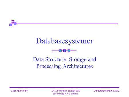 Databasesystemer E2002Lene Pries-HejeData Structure, Storage and Processing Architectures Databasesystemer Data Structure, Storage and Processing Architectures.