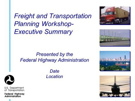 Freight and Transportation Planning Workshop- Executive Summary Presented by the Federal Highway Administration Date Location.