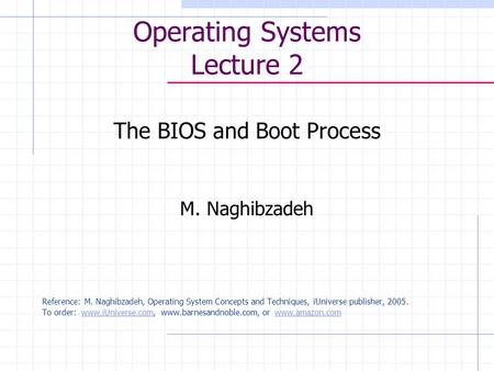 Operating Systems Lecture 2 The <strong>BIOS</strong> and Boot Process M. Naghibzadeh Reference: M. Naghibzadeh, Operating System Concepts and Techniques, iUniverse publisher,