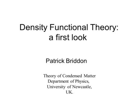 Density Functional Theory: a first look Patrick Briddon Theory of Condensed Matter Department of Physics, University of Newcastle, UK.