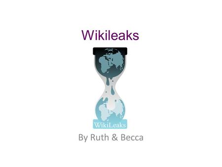 Wikileaks By Ruth & Becca. Overview Of Wikileaks Wikileaks is a non profitable online organization that publishes private and secret information. The.