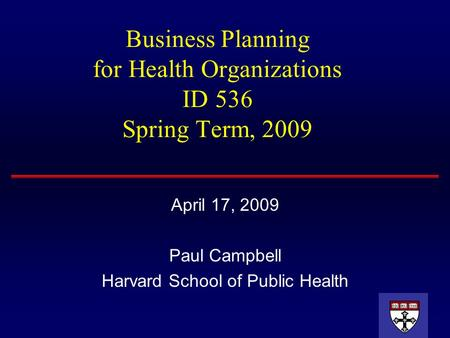 Business Planning for Health Organizations ID 536 Spring Term, 2009 April 17, 2009 Paul Campbell Harvard School of Public Health.