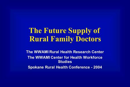 The Future Supply of Rural Family Doctors The WWAMI Rural Health Research Center The WWAMI Center for Health Workforce Studies Spokane Rural Health Conference.