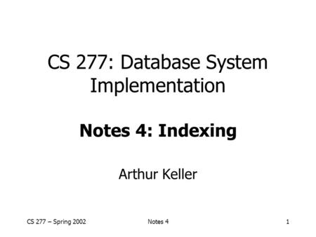CS 277 – Spring 2002Notes 41 CS 277: Database System Implementation Notes 4: Indexing Arthur Keller.