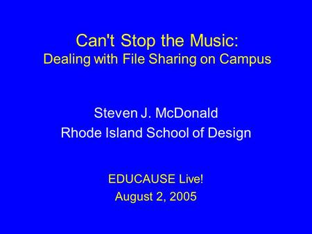 Can't Stop the Music: Dealing with File Sharing on Campus Steven J. McDonald Rhode Island School of Design EDUCAUSE Live! August 2, 2005.