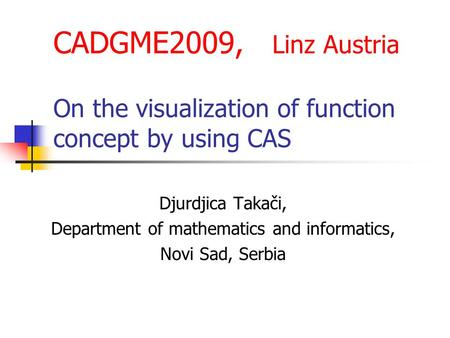CADGME2009, Linz Austria On the visualization of function concept by using CAS Djurdjica Takači, Department of mathematics and informatics, Novi Sad, Serbia.