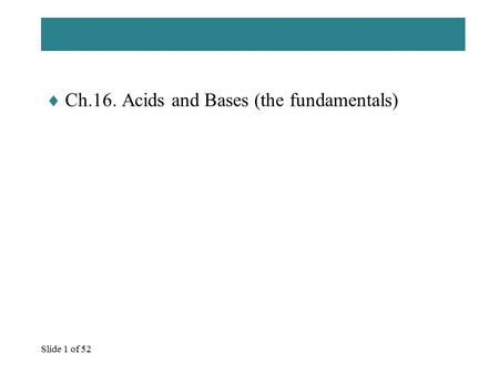 Slide 1 of 52  Ch.16. Acids and Bases (the fundamentals)