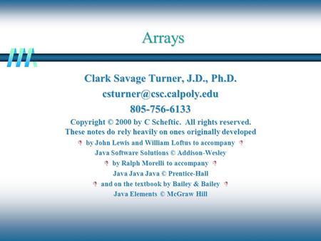 Arrays Clark Savage Turner, J.D., Ph.D. Copyright © 2000 by C Scheftic. All rights reserved. These notes do rely heavily.