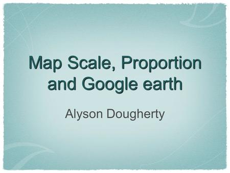 Map Scale, Proportion and Google earth Alyson Dougherty.