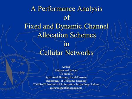 A Performance Analysis of Fixed and Dynamic Channel Allocation Schemes in Cellular Networks Author Muhammad Emran Co-authors Syed Asad Hussain, Saqib Hussain.