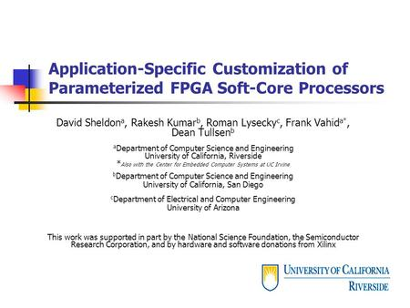 Application-Specific Customization of Parameterized FPGA Soft-Core Processors David Sheldon a, Rakesh Kumar b, Roman Lysecky c, Frank Vahid a*, Dean Tullsen.