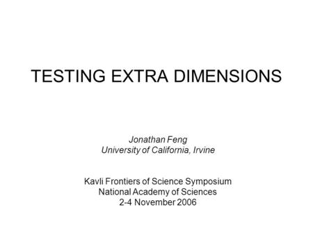 TESTING EXTRA DIMENSIONS Jonathan Feng University of California, Irvine Kavli Frontiers of Science Symposium National Academy of Sciences 2-4 November.