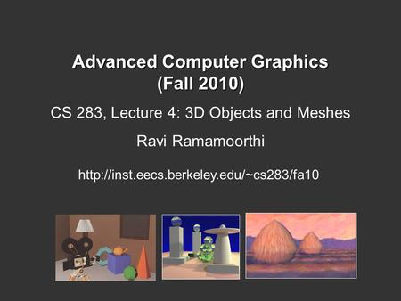 Advanced Computer Graphics (Fall 2010) CS 283, Lecture 4: 3D Objects and Meshes Ravi Ramamoorthi