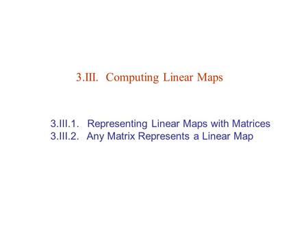 3.III.1. Representing Linear Maps with Matrices 3.III.2. Any Matrix Represents a Linear Map 3.III. Computing Linear Maps.