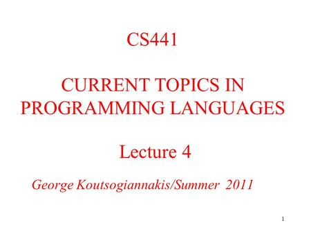 1 Lecture 4 George Koutsogiannakis/Summer 2011 CS441 CURRENT TOPICS IN PROGRAMMING LANGUAGES.