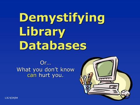 Demystifying Library Databases Or… What you don't know can hurt you. LJG 9/24/04.
