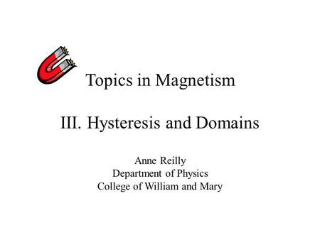Topics in Magnetism III. Hysteresis and Domains Anne Reilly Department of Physics College of William and Mary.