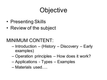 Objective Presenting Skills Review of the subject MINIMUM CONTENT: –Introduction – (History – Discovery – Early examples) –Operation principles – How does.